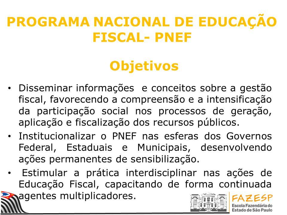PROGRAMA NACIONAL DE EDUCAÇÃO FISCAL- PNEF Disseminar informações e conceitos sobre a gestão fiscal, favorecendo a compreensão e a intensificação da p