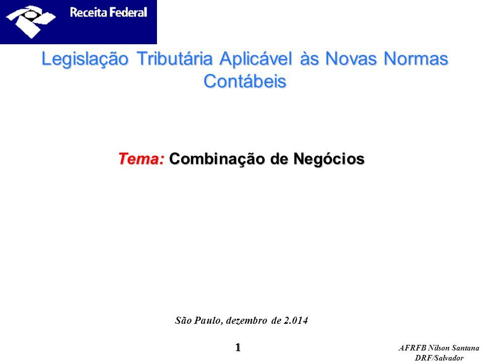 AFRFB Nilson Santana DRF/Salvador Tema: Combinação de Negócios São Paulo, dezembro de 2.014 Legislação Tributária Aplicável às Novas Normas Contábeis