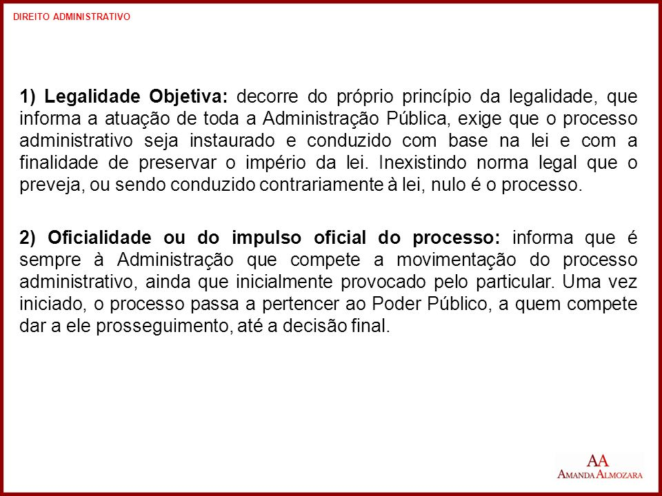 1) Legalidade Objetiva: decorre do próprio princípio da legalidade, que informa a atuação de toda a Administração Pública, exige que o processo administrativo seja instaurado e conduzido com base na lei e com a finalidade de preservar o império da lei.