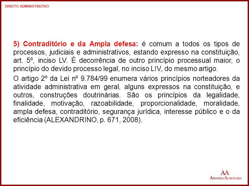 5) Contraditório e da Ampla defesa: é comum a todos os tipos de processos, judiciais e administrativos, estando expresso na constituição, art.