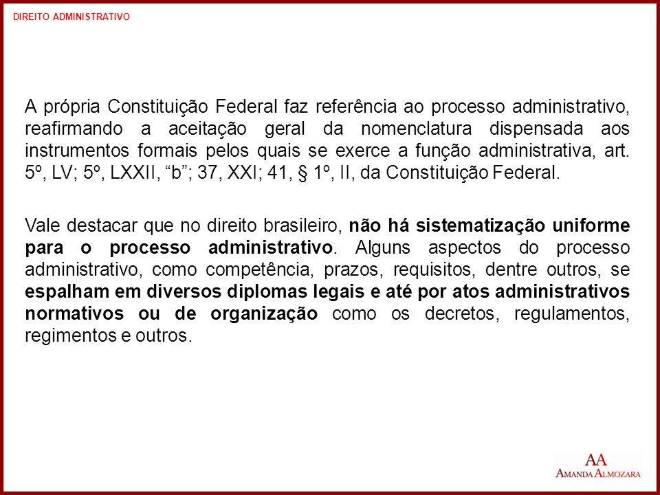 A própria Constituição Federal faz referência ao processo administrativo, reafirmando a aceitação geral da nomenclatura dispensada aos instrumentos formais pelos quais se exerce a função administrativa, art.