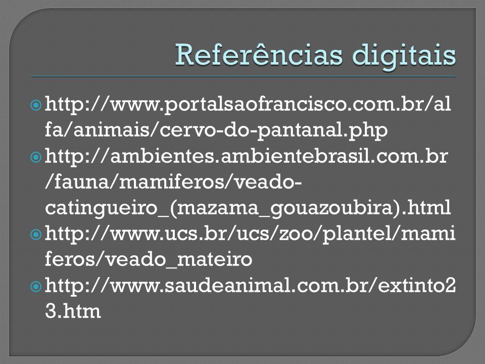  http://www.portalsaofrancisco.com.br/al fa/animais/cervo-do-pantanal.php  http://ambientes.ambientebrasil.com.br /fauna/mamiferos/veado- catingueiro_(mazama_gouazoubira).html  http://www.ucs.br/ucs/zoo/plantel/mami feros/veado_mateiro  http://www.saudeanimal.com.br/extinto2 3.htm