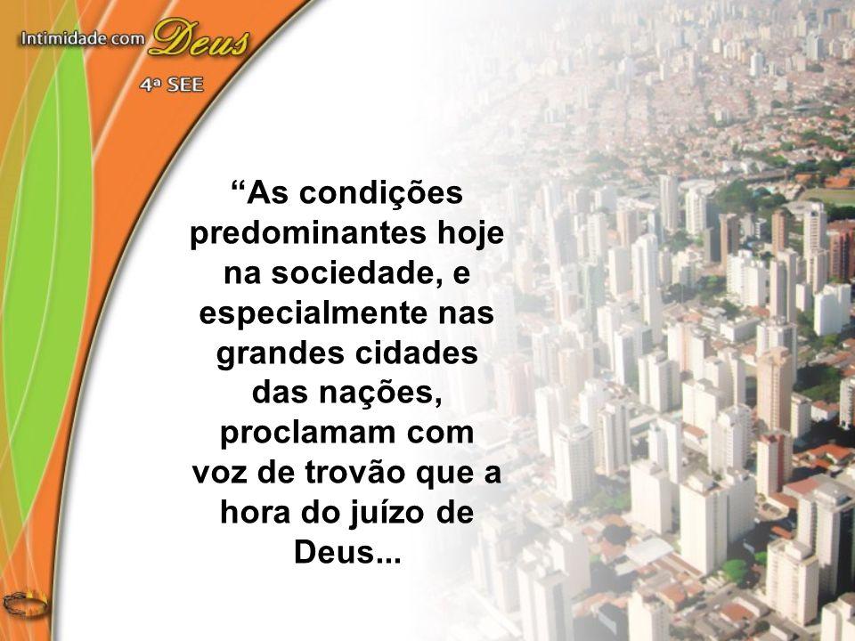 """""""As condições predominantes hoje na sociedade, e especialmente nas grandes cidades das nações, proclamam com voz de trovão que a hora do juízo de Deus"""