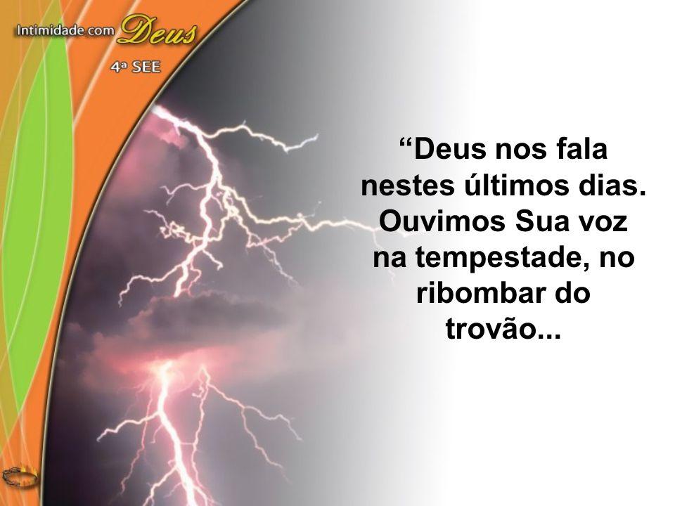 """""""Deus nos fala nestes últimos dias. Ouvimos Sua voz na tempestade, no ribombar do trovão..."""