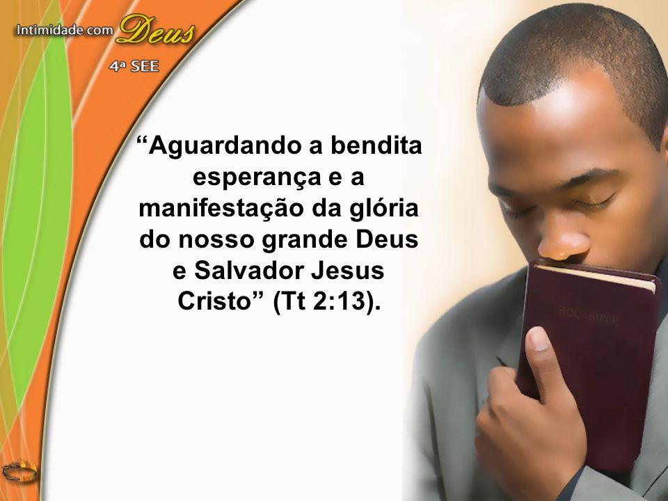 """""""Aguardando a bendita esperança e a manifestação da glória do nosso grande Deus e Salvador Jesus Cristo"""" (Tt 2:13)."""