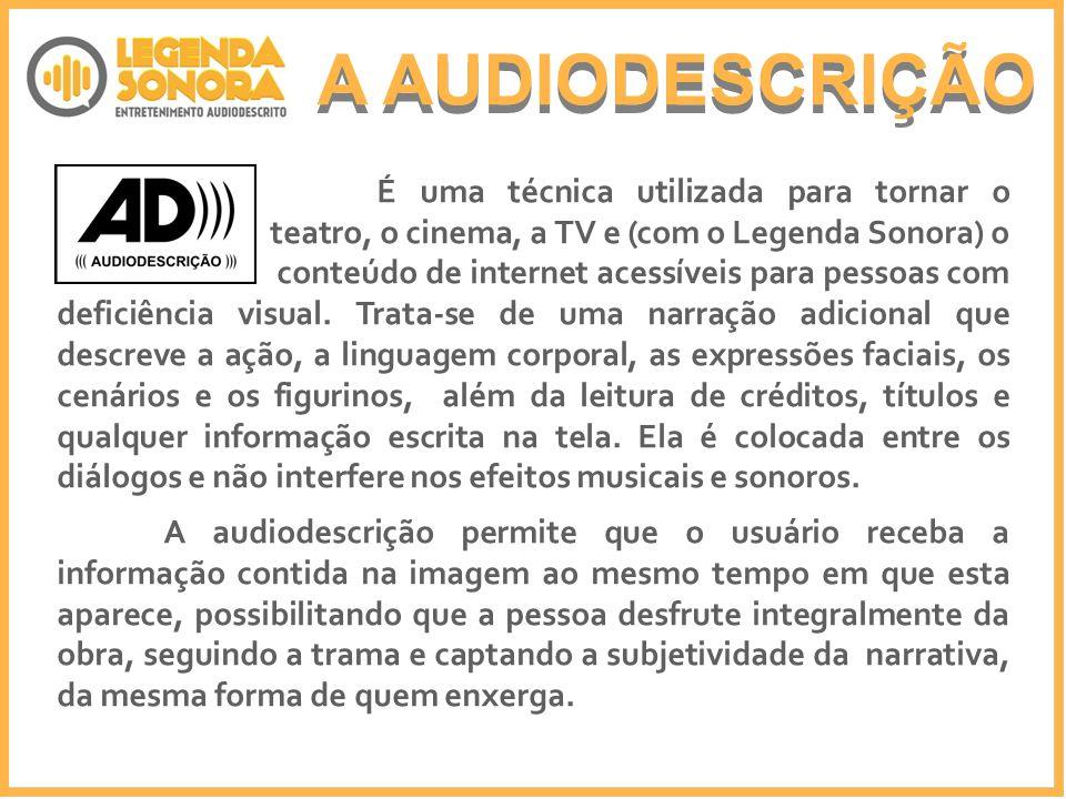 A AUDIODESCRIÇÃO É uma técnica utilizada para tornar o teatro, o cinema, a TV e (com o Legenda Sonora) o conteúdo de internet acessíveis para pessoas com deficiência visual.