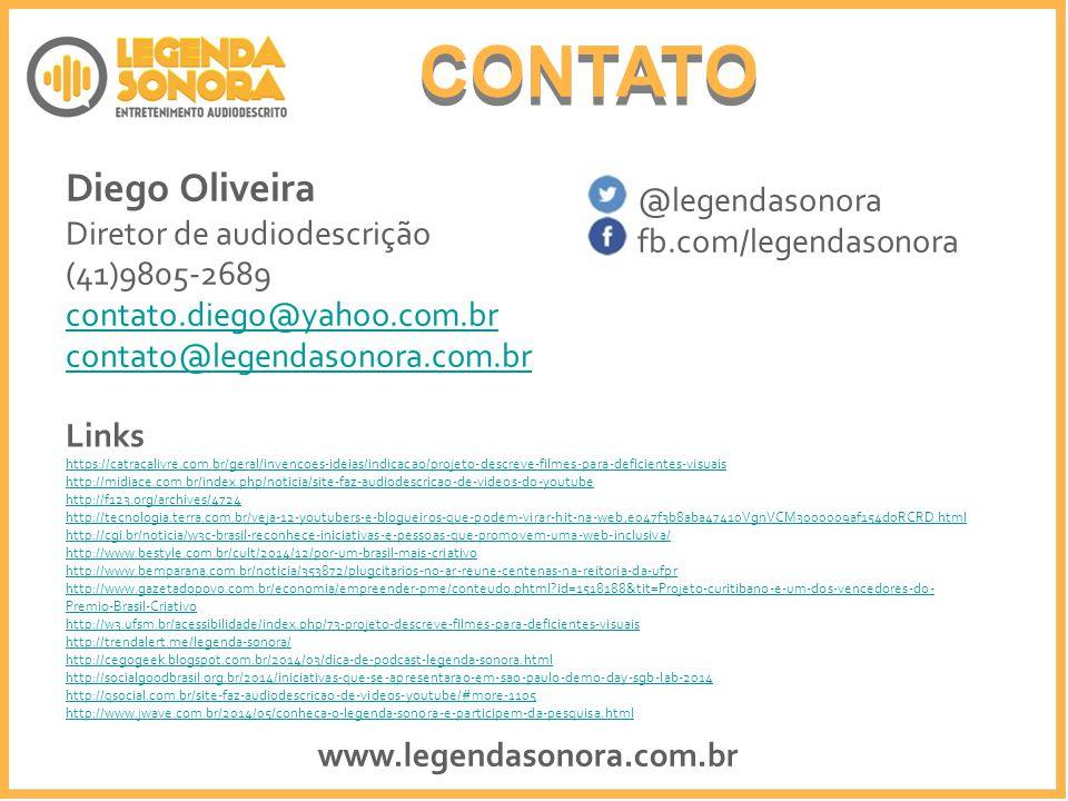 CONTATO Diego Oliveira Diretor de audiodescrição (41)9805-2689 contato.diego@yahoo.com.br contato@legendasonora.com.br @legendasonora fb.com/legendasonora Links https://catracalivre.com.br/geral/invencoes-ideias/indicacao/projeto-descreve-filmes-para-deficientes-visuais http://midiace.com.br/index.php/noticia/site-faz-audiodescricao-de-videos-do-youtube http://f123.org/archives/4724 http://tecnologia.terra.com.br/veja-12-youtubers-e-blogueiros-que-podem-virar-hit-na-web,e047f3b8aba47410VgnVCM3000009af154d0RCRD.html http://cgi.br/noticia/w3c-brasil-reconhece-iniciativas-e-pessoas-que-promovem-uma-web-inclusiva/ http://www.bestyle.com.br/cult/2014/12/por-um-brasil-mais-criativo http://www.bemparana.com.br/noticia/353872/plugcitarios-no-ar-reune-centenas-na-reitoria-da-ufpr http://www.gazetadopovo.com.br/economia/empreender-pme/conteudo.phtml?id=1518188&tit=Projeto-curitibano-e-um-dos-vencedores-do- Premio-Brasil-Criativo http://w3.ufsm.br/acessibilidade/index.php/73-projeto-descreve-filmes-para-deficientes-visuais http://trendalert.me/legenda-sonora/ http://cegogeek.blogspot.com.br/2014/03/dica-de-podcast-legenda-sonora.html http://socialgoodbrasil.org.br/2014/iniciativas-que-se-apresentarao-em-sao-paulo-demo-day-sgb-lab-2014 http://qsocial.com.br/site-faz-audiodescricao-de-videos-youtube/#more-1105 http://www.jwave.com.br/2014/05/conheca-o-legenda-sonora-e-participem-da-pesquisa.html www.legendasonora.com.br