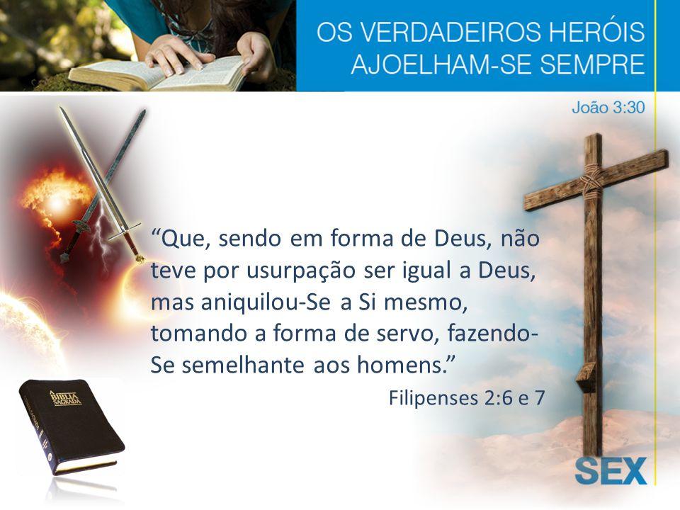 Que, sendo em forma de Deus, não teve por usurpação ser igual a Deus, mas aniquilou-Se a Si mesmo, tomando a forma de servo, fazendo- Se semelhante aos homens. Filipenses 2:6 e 7
