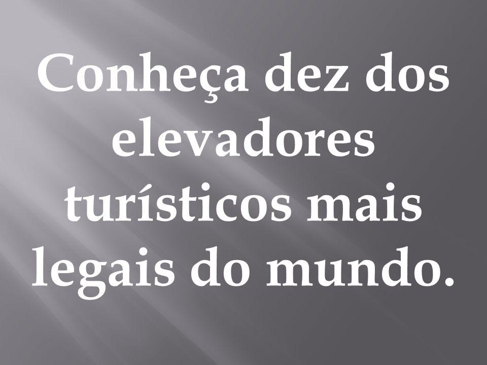 Conheça dez dos elevadores turísticos mais legais do mundo.
