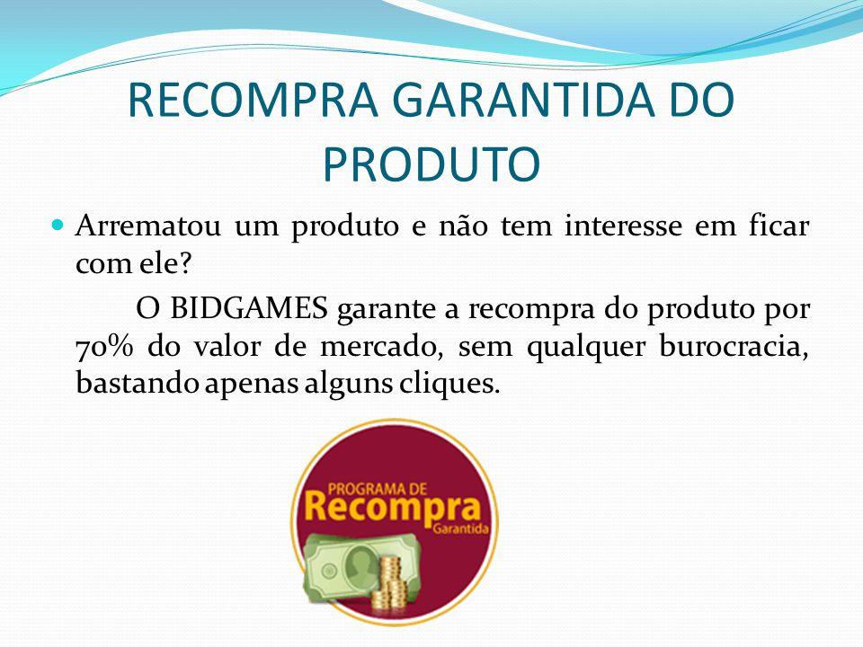 RECOMPRA GARANTIDA DO PRODUTO Arrematou um produto e não tem interesse em ficar com ele? O BIDGAMES garante a recompra do produto por 70% do valor de