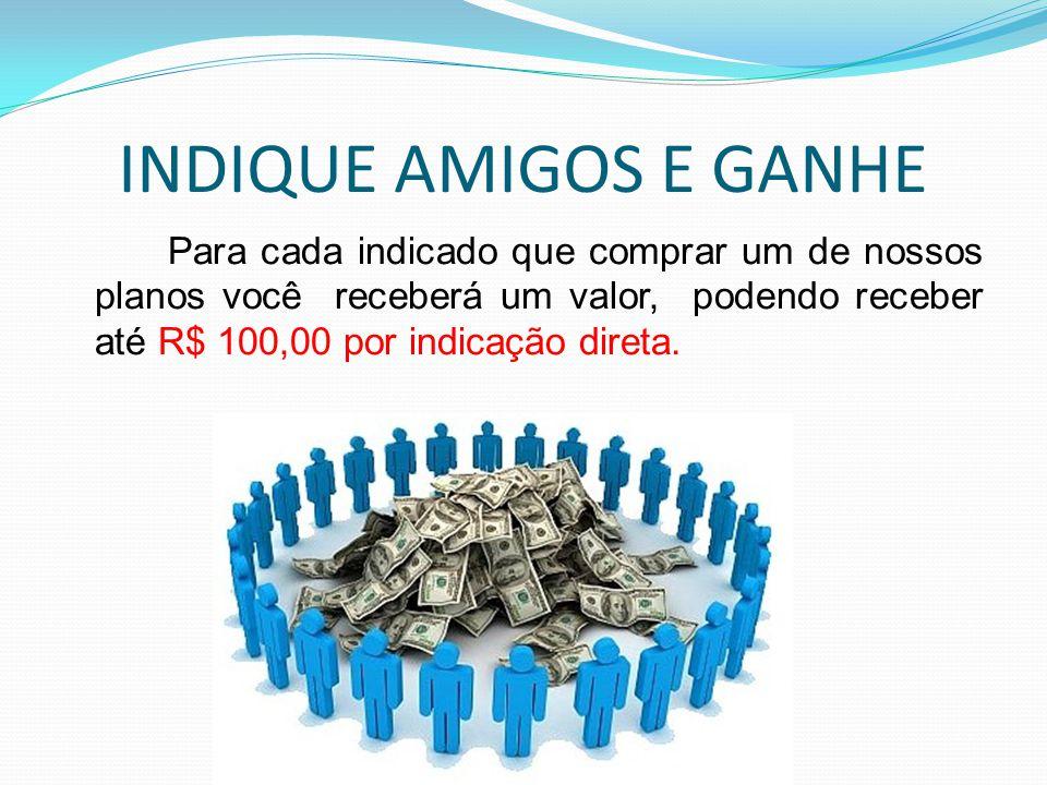 INDIQUE AMIGOS E GANHE Para cada indicado que comprar um de nossos planos você receberá um valor, podendo receber até R$ 100,00 por indicação direta.