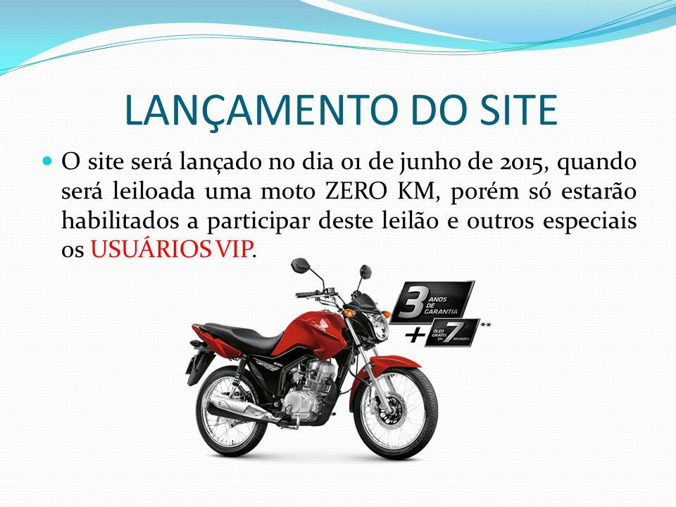 LANÇAMENTO DO SITE O site será lançado no dia 01 de junho de 2015, quando será leiloada uma moto ZERO KM, porém só estarão habilitados a participar de