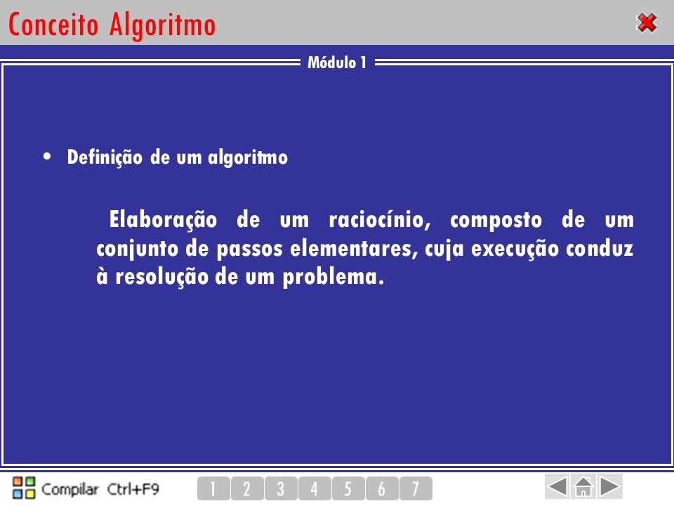 Módulo 1 1234567 Conceito Algoritmo Definição de um algoritmo Elaboração de um raciocínio, composto de um conjunto de passos elementares, cuja execuçã
