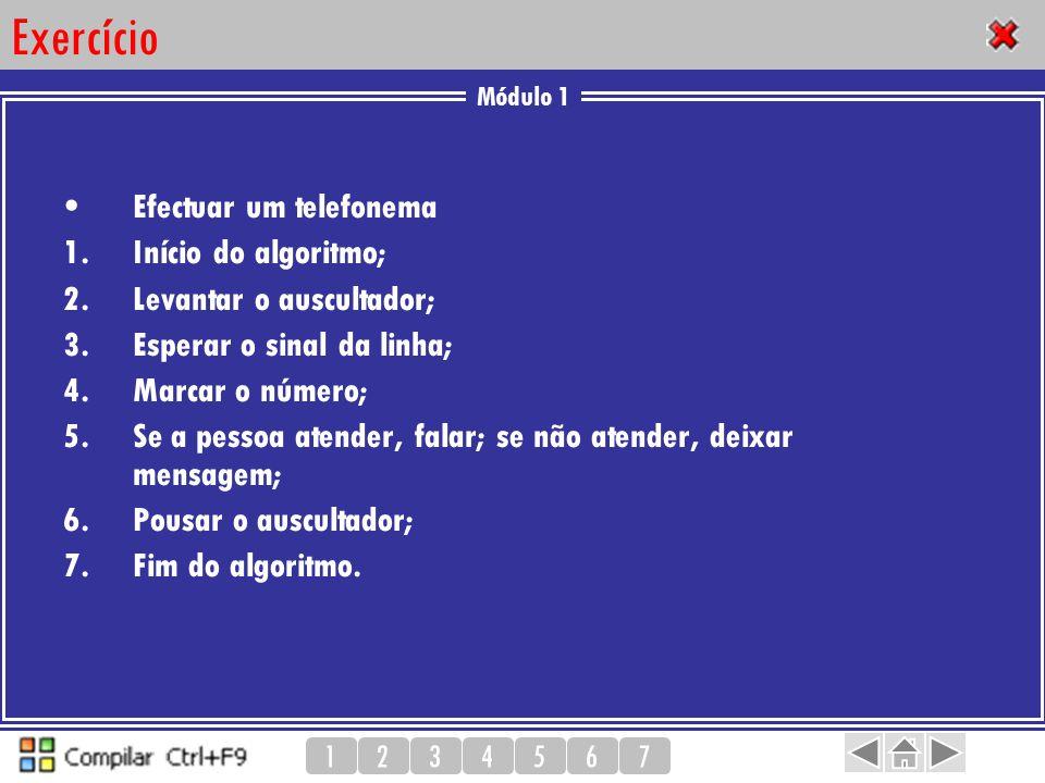 Módulo 1 1234567 Exercício Efectuar um telefonema 1.Início do algoritmo; 2.Levantar o auscultador; 3.Esperar o sinal da linha; 4.Marcar o número; 5.Se