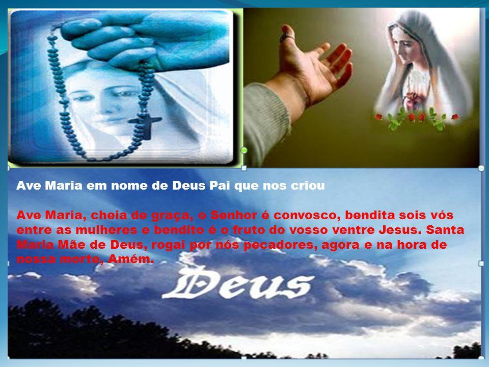 Ave Maria em nome de Deus Pai que nos criou Ave Maria, cheia de graça, o Senhor é convosco, bendita sois vós entre as mulheres e bendito é o fruto do