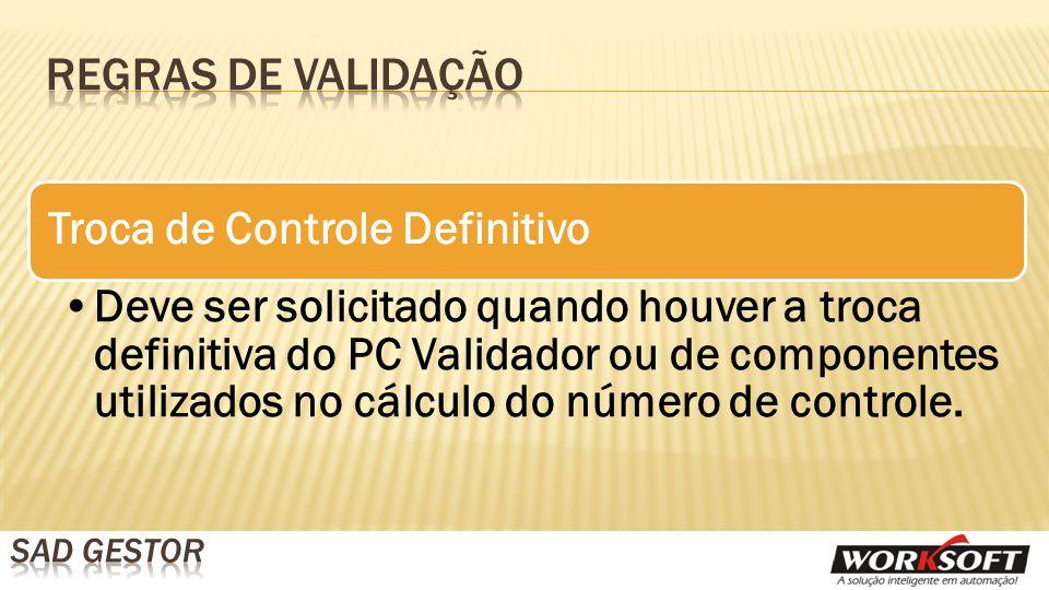 Troca de Controle Definitivo Deve ser solicitado quando houver a troca definitiva do PC Validador ou de componentes utilizados no cálculo do número de controle.