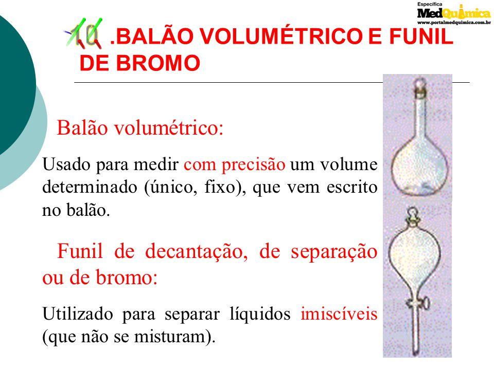 9.BALÃO DE FUNDO CHATO E BALÃO DE FUNDO REDONDO São utilizados para aquecer líquidos ou soluções e fazer reações com desprendimentos gasosos. O balão