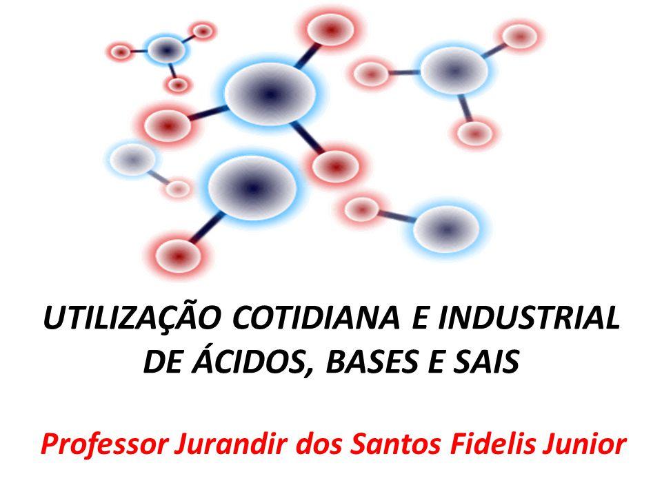 UTILIZAÇÃO COTIDIANA E INDUSTRIAL DE ÁCIDOS, BASES E SAIS Professor Jurandir dos Santos Fidelis Junior