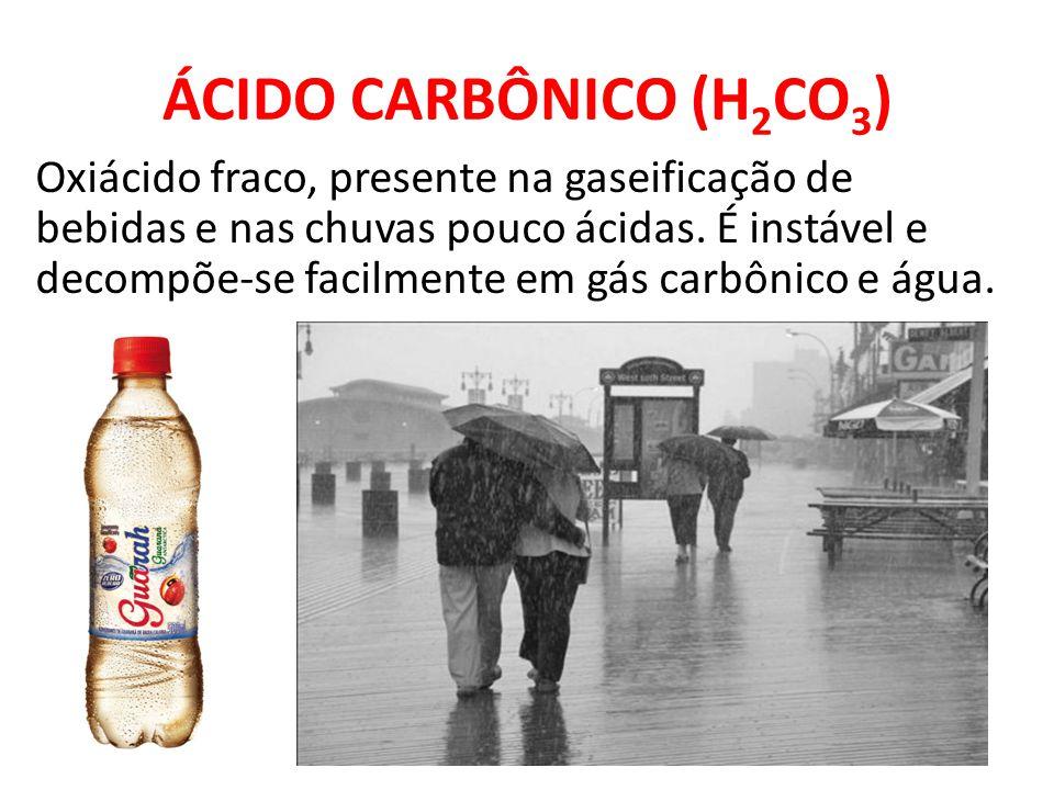 ÁCIDO CARBÔNICO (H 2 CO 3 ) Oxiácido fraco, presente na gaseificação de bebidas e nas chuvas pouco ácidas. É instável e decompõe-se facilmente em gás