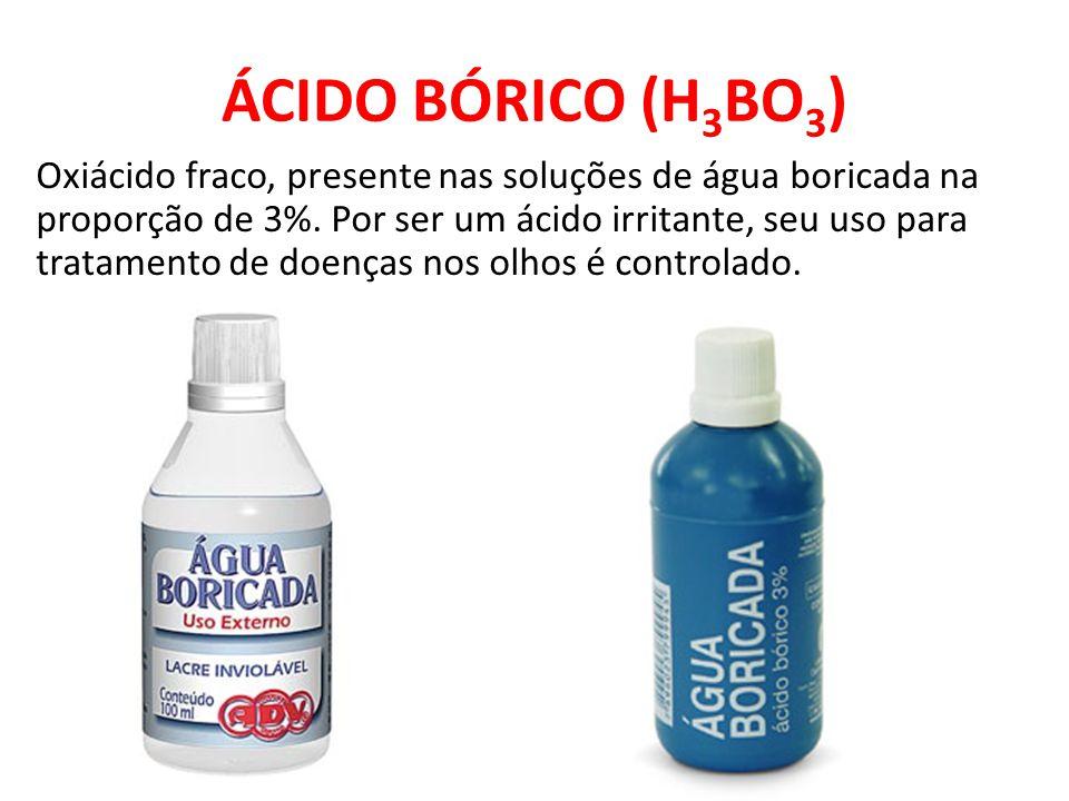 ÁCIDO BÓRICO (H 3 BO 3 ) Oxiácido fraco, presente nas soluções de água boricada na proporção de 3%. Por ser um ácido irritante, seu uso para tratament