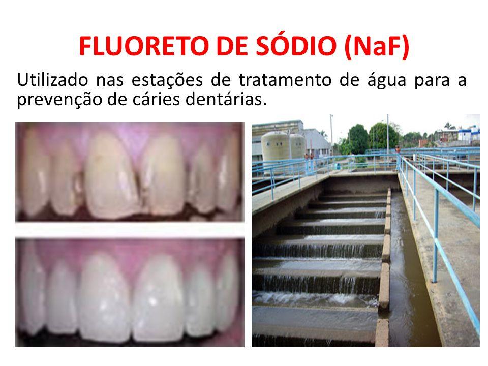 FLUORETO DE SÓDIO (NaF) Utilizado nas estações de tratamento de água para a prevenção de cáries dentárias.