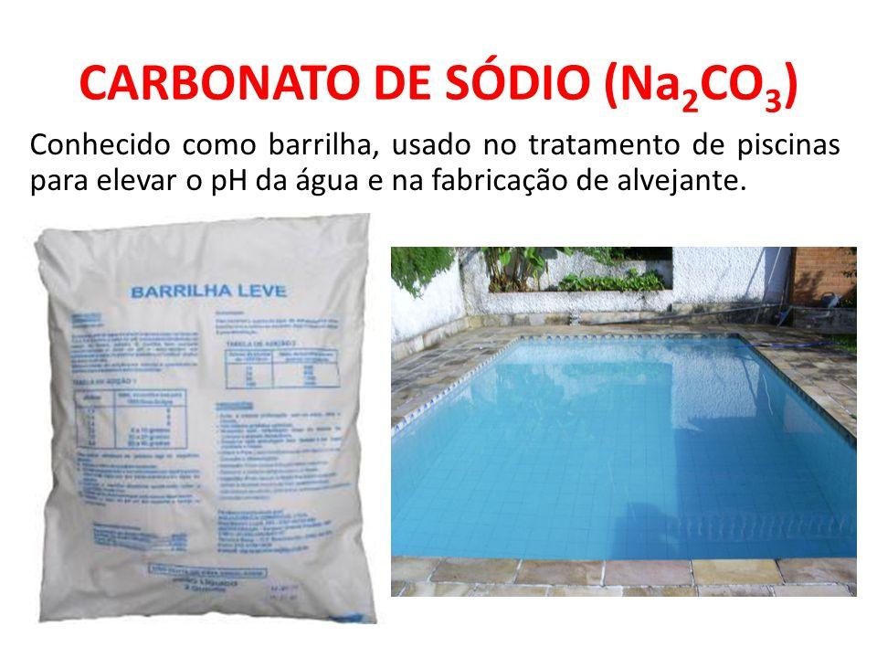 CARBONATO DE SÓDIO (Na 2 CO 3 ) Conhecido como barrilha, usado no tratamento de piscinas para elevar o pH da água e na fabricação de alvejante.