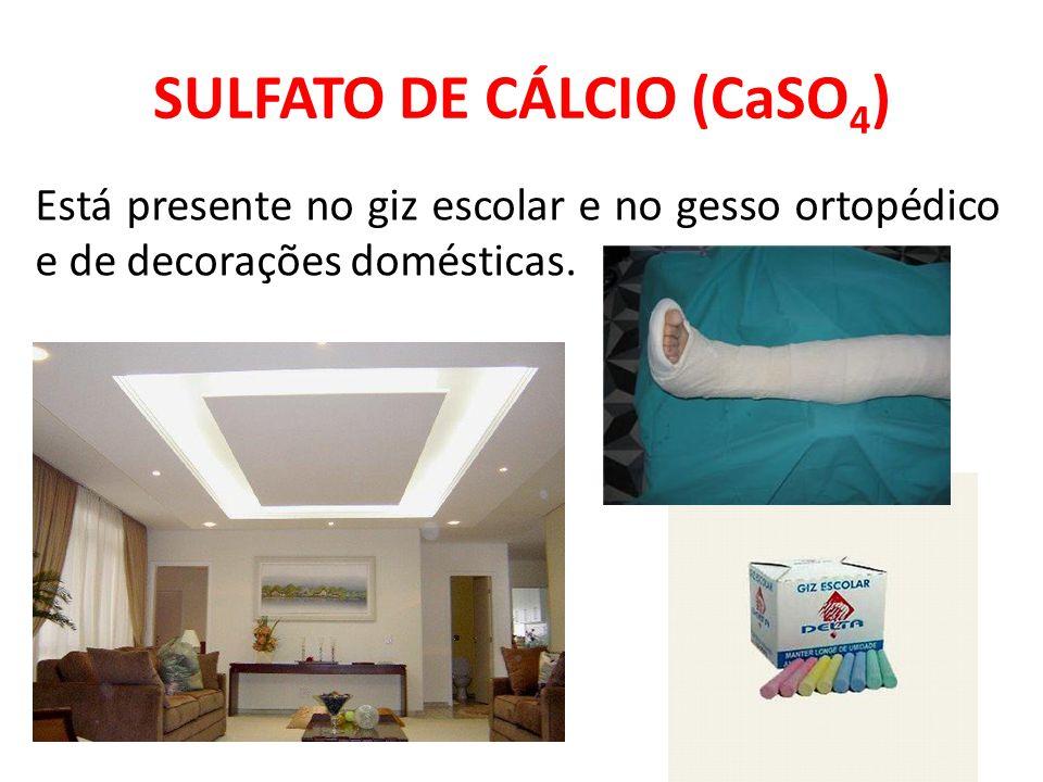 SULFATO DE CÁLCIO (CaSO 4 ) Está presente no giz escolar e no gesso ortopédico e de decorações domésticas.