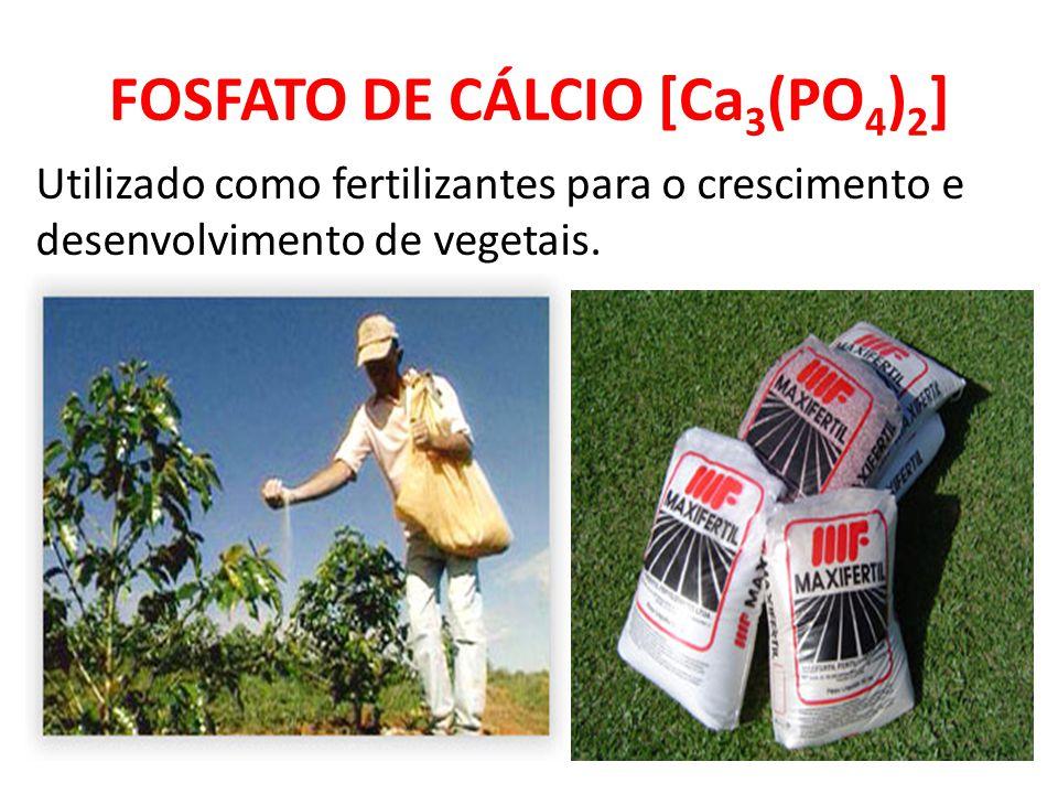 FOSFATO DE CÁLCIO [Ca 3 (PO 4 ) 2 ] Utilizado como fertilizantes para o crescimento e desenvolvimento de vegetais.