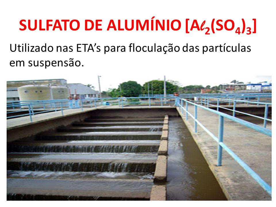 SULFATO DE ALUMÍNIO [A l 2 (SO 4 ) 3 ] Utilizado nas ETA's para floculação das partículas em suspensão.