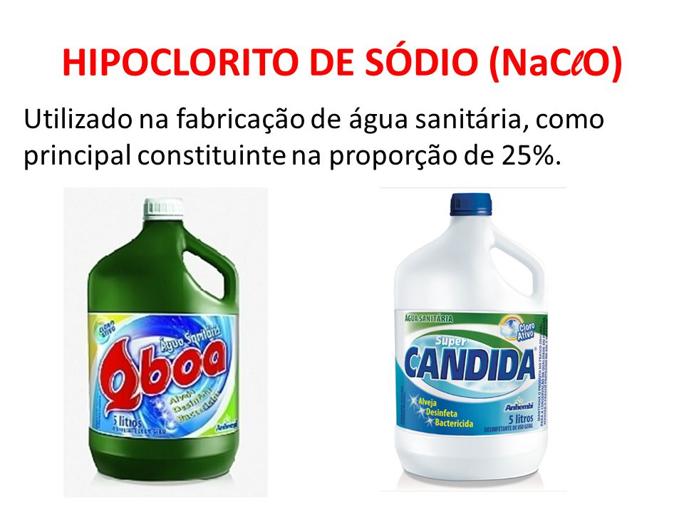 HIPOCLORITO DE SÓDIO (NaC l O) Utilizado na fabricação de água sanitária, como principal constituinte na proporção de 25%.