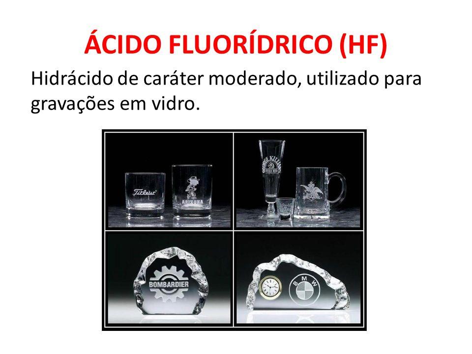ÁCIDO FLUORÍDRICO (HF) Hidrácido de caráter moderado, utilizado para gravações em vidro.