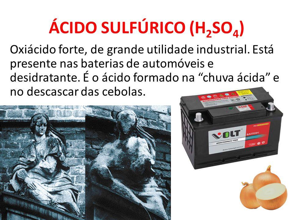 ÁCIDO SULFÚRICO (H 2 SO 4 ) Oxiácido forte, de grande utilidade industrial. Está presente nas baterias de automóveis e desidratante. É o ácido formado