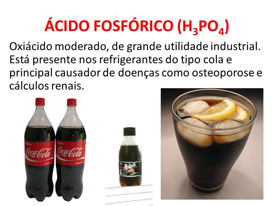ÁCIDO FOSFÓRICO (H 3 PO 4 ) Oxiácido moderado, de grande utilidade industrial. Está presente nos refrigerantes do tipo cola e principal causador de do