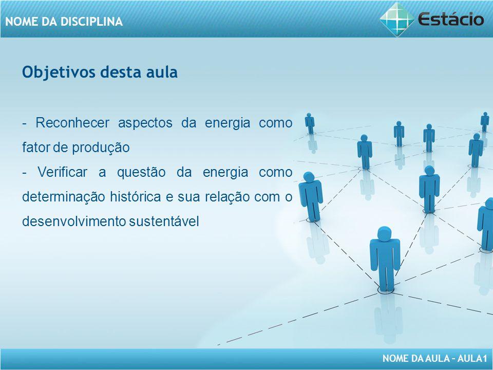 NOME DA AULA – AULA1 NOME DA DISCIPLINA Objetivos desta aula - Reconhecer aspectos da energia como fator de produção - Verificar a questão da energia como determinação histórica e sua relação com o desenvolvimento sustentável