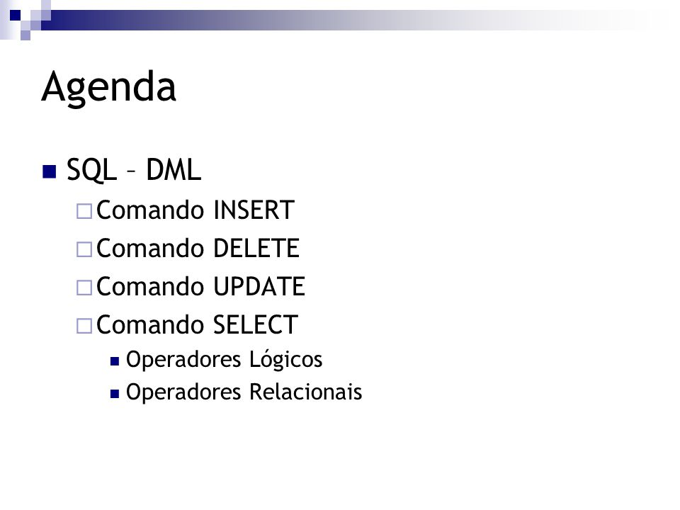 Agenda SQL – DML  Comando INSERT  Comando DELETE  Comando UPDATE  Comando SELECT Operadores Lógicos Operadores Relacionais