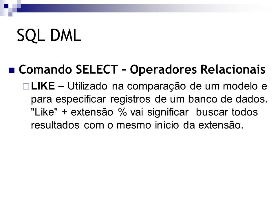 SQL DML Comando SELECT – Operadores Relacionais  LIKE – Utilizado na comparação de um modelo e para especificar registros de um banco de dados.