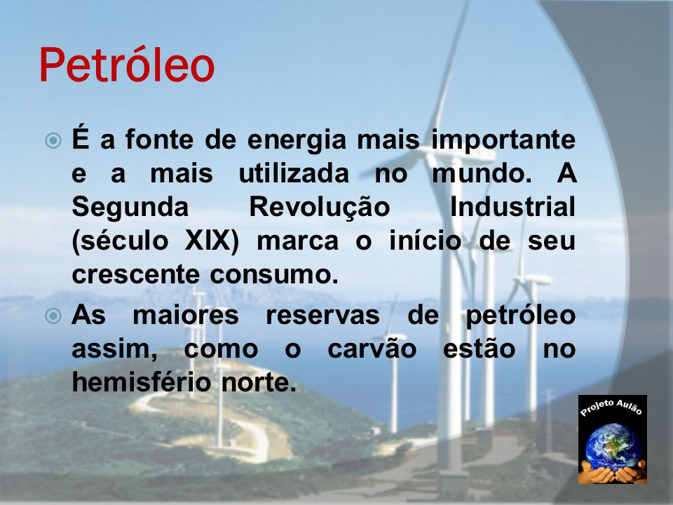  É a fonte de energia mais importante e a mais utilizada no mundo. A Segunda Revolução Industrial (século XIX) marca o início de seu crescente consum