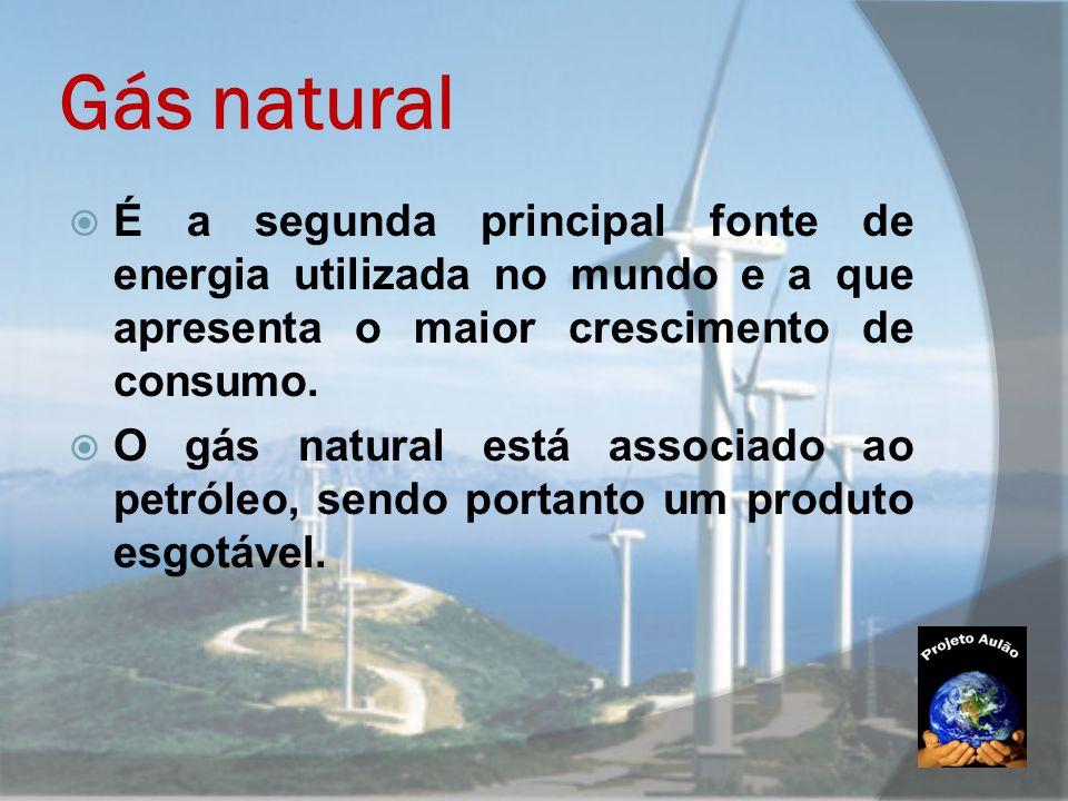 Gás natural  É a segunda principal fonte de energia utilizada no mundo e a que apresenta o maior crescimento de consumo.  O gás natural está associa