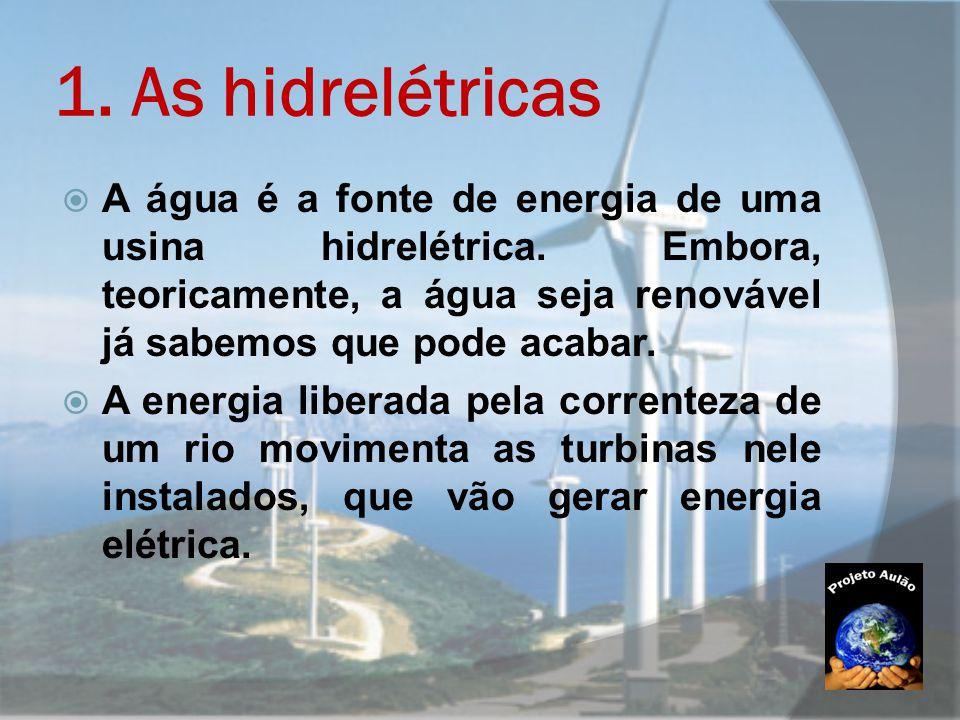 1. As hidrelétricas  A água é a fonte de energia de uma usina hidrelétrica. Embora, teoricamente, a água seja renovável já sabemos que pode acabar. 