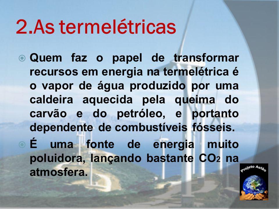 2.As termelétricas  Quem faz o papel de transformar recursos em energia na termelétrica é o vapor de água produzido por uma caldeira aquecida pela qu