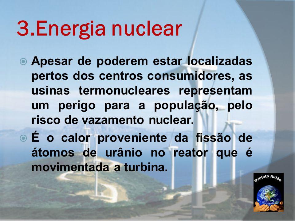 3.Energia nuclear  Apesar de poderem estar localizadas pertos dos centros consumidores, as usinas termonucleares representam um perigo para a populaç