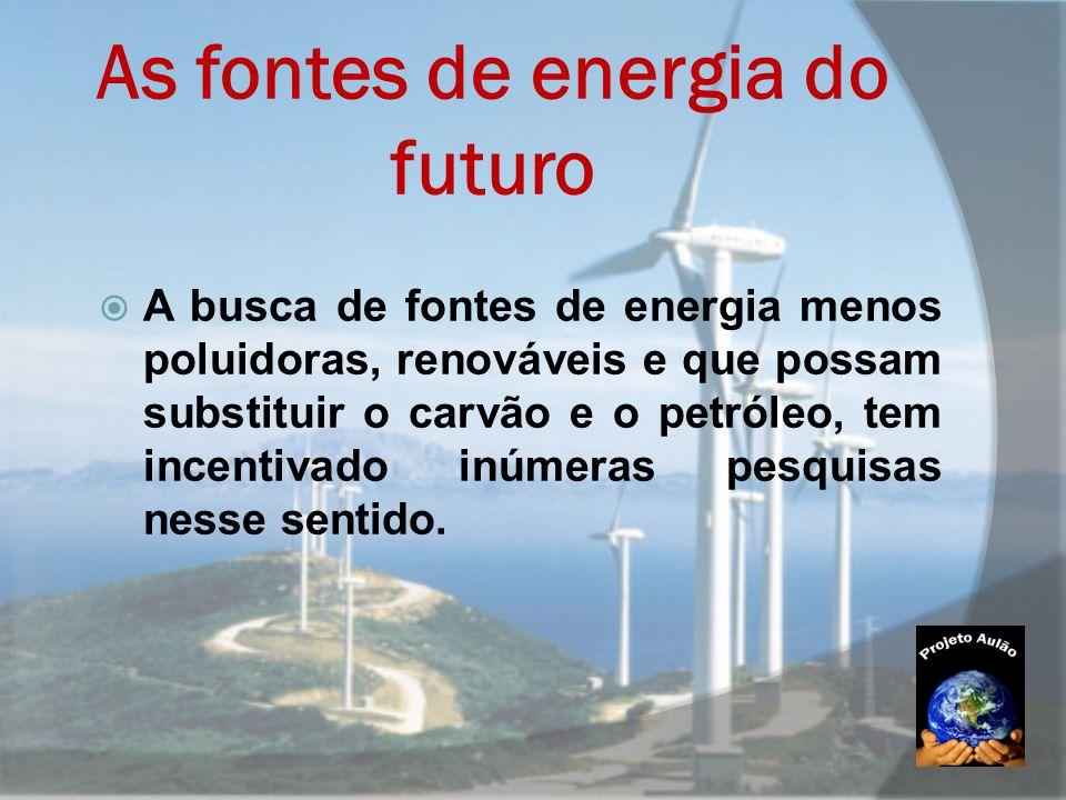 As fontes de energia do futuro  A busca de fontes de energia menos poluidoras, renováveis e que possam substituir o carvão e o petróleo, tem incentiv