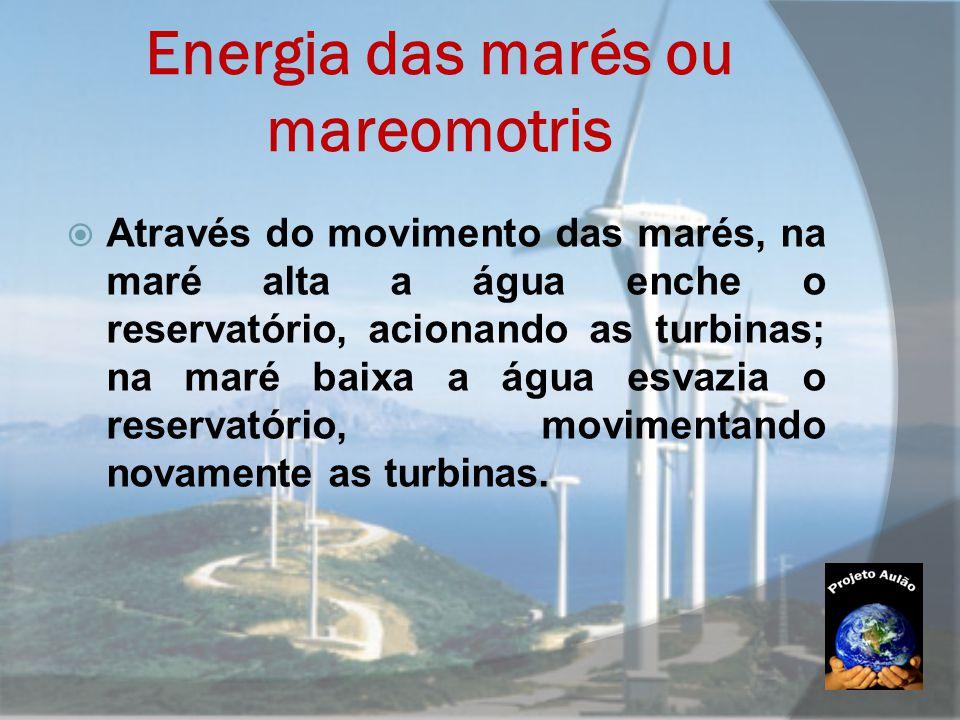 Energia das marés ou mareomotris  Através do movimento das marés, na maré alta a água enche o reservatório, acionando as turbinas; na maré baixa a ág