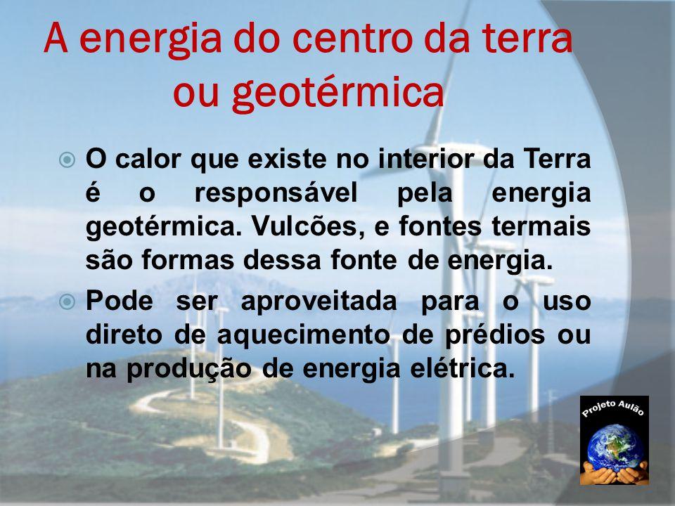 A energia do centro da terra ou geotérmica  O calor que existe no interior da Terra é o responsável pela energia geotérmica. Vulcões, e fontes termai