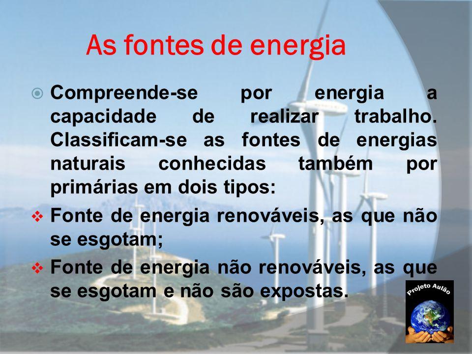 As fontes de energia  Compreende-se por energia a capacidade de realizar trabalho. Classificam-se as fontes de energias naturais conhecidas também po