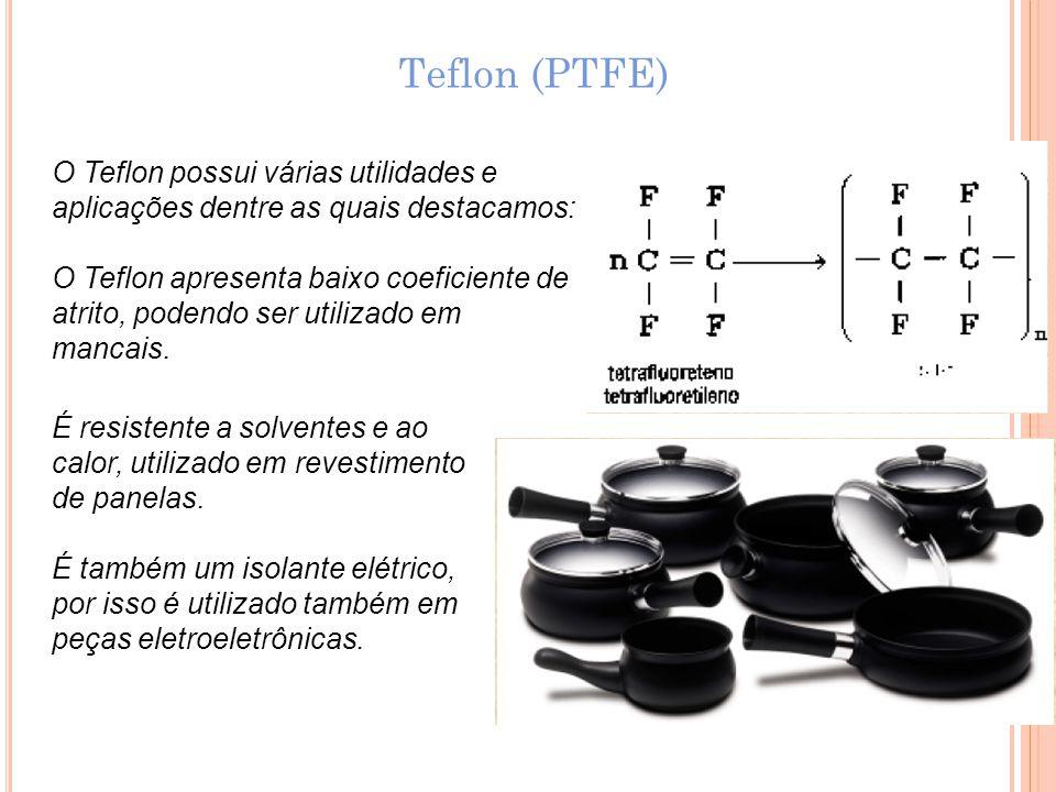 Teflon (PTFE) O Teflon possui várias utilidades e aplicações dentre as quais destacamos: O Teflon apresenta baixo coeficiente de atrito, podendo ser u