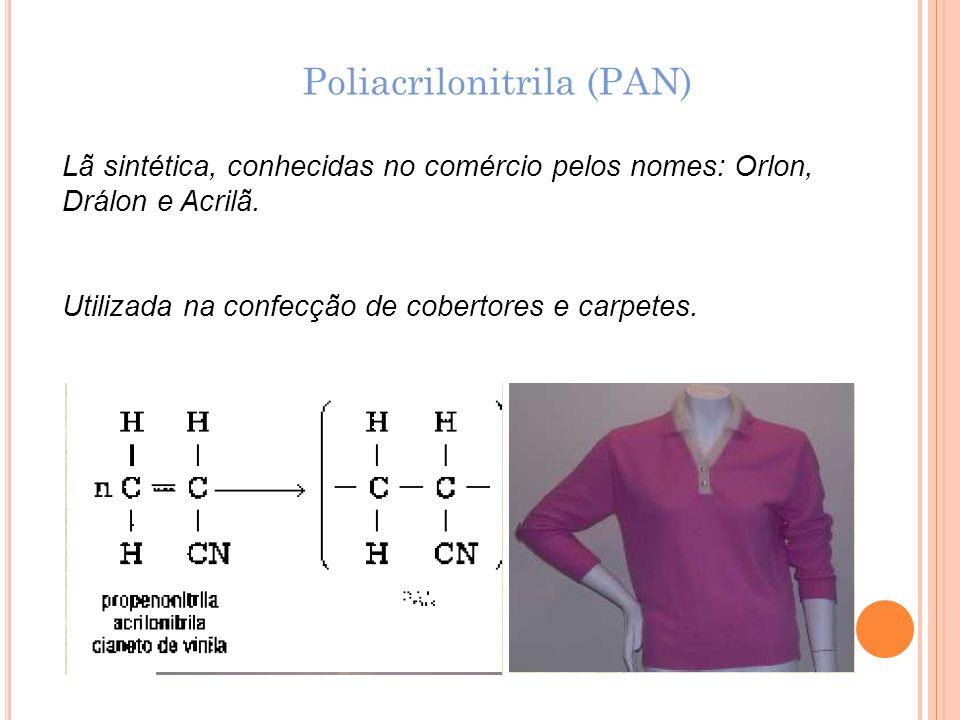 Poliacrilonitrila (PAN) Lã sintética, conhecidas no comércio pelos nomes: Orlon, Drálon e Acrilã. Utilizada na confecção de cobertores e carpetes.