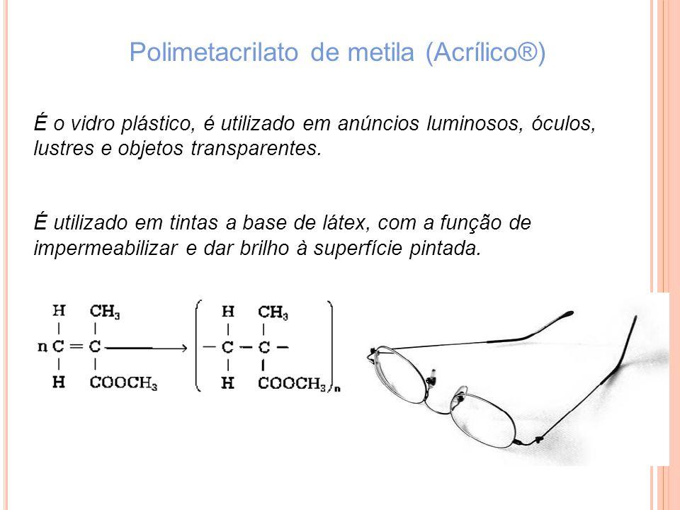 Polimetacrilato de metila (Acrílico®) É o vidro plástico, é utilizado em anúncios luminosos, óculos, lustres e objetos transparentes. É utilizado em t