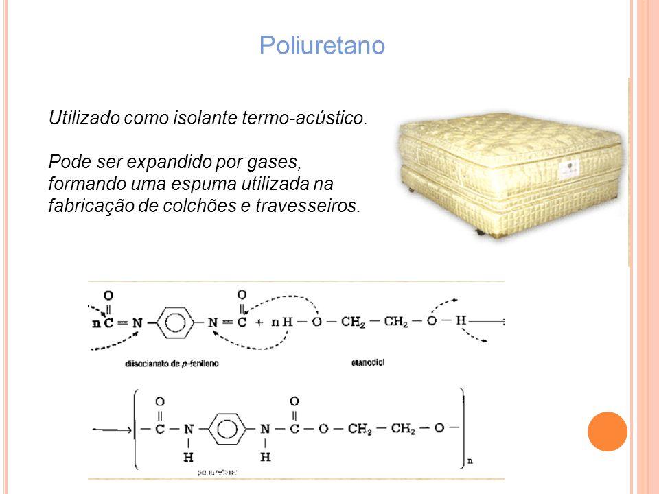 Poliuretano Utilizado como isolante termo-acústico. Pode ser expandido por gases, formando uma espuma utilizada na fabricação de colchões e travesseir