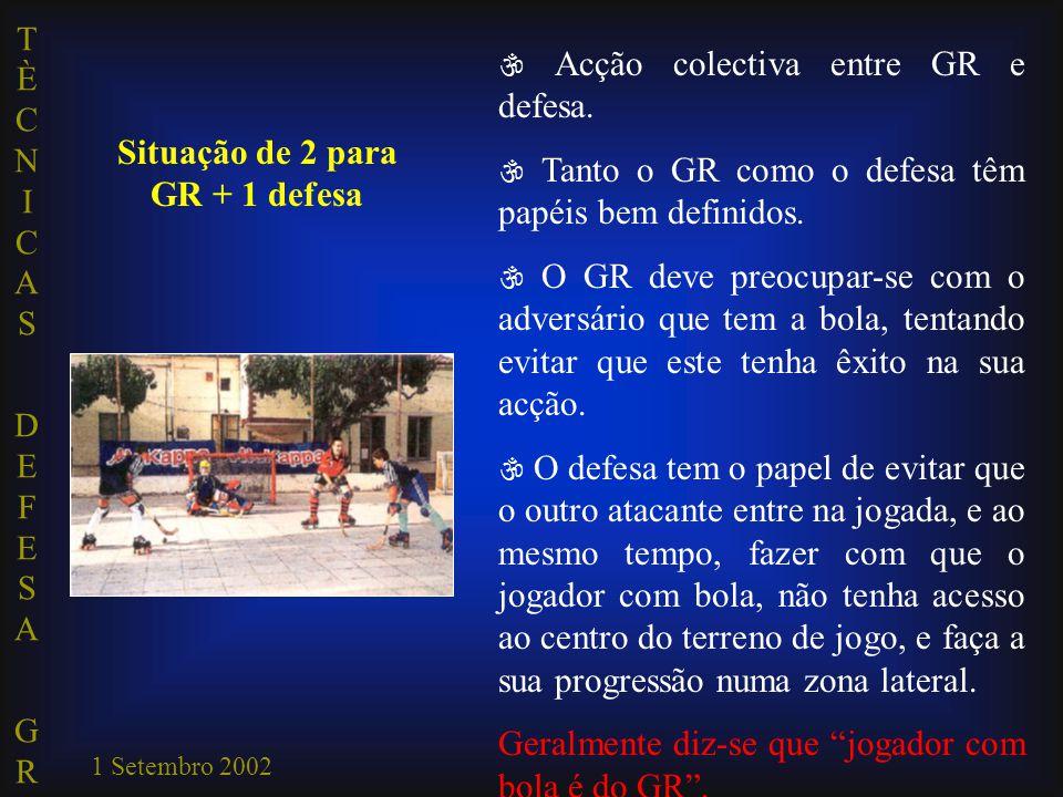 TÈCNICAS DEFESA GRTÈCNICAS DEFESA GR 1 Setembro 2002 Situação de 2 para GR + 1 defesa  Acção colectiva entre GR e defesa.  Tanto o GR como o defesa